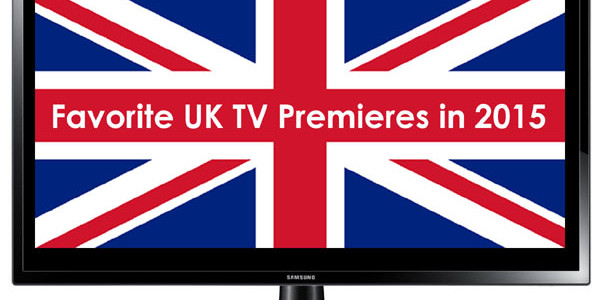 2015 British TV Year in Review: Favorite UK TV Premieres